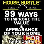 House Hustle: 99 Ways to Improve the Value & Appearance of Your Home  | Keith Carter