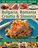 70 Classic Recipes From Bulgaria, Romania, Croatia & Slovenia: Delicious, Authentic, Traditional Dishes From An Undiscovered Cuisine, Shown In 270 Photographs