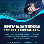Investing for Beginners: The 10 Irrefutable Laws of Smart Investing and Growing Passive Income Streams (Trading Series, Book 4) | Graham Johnson