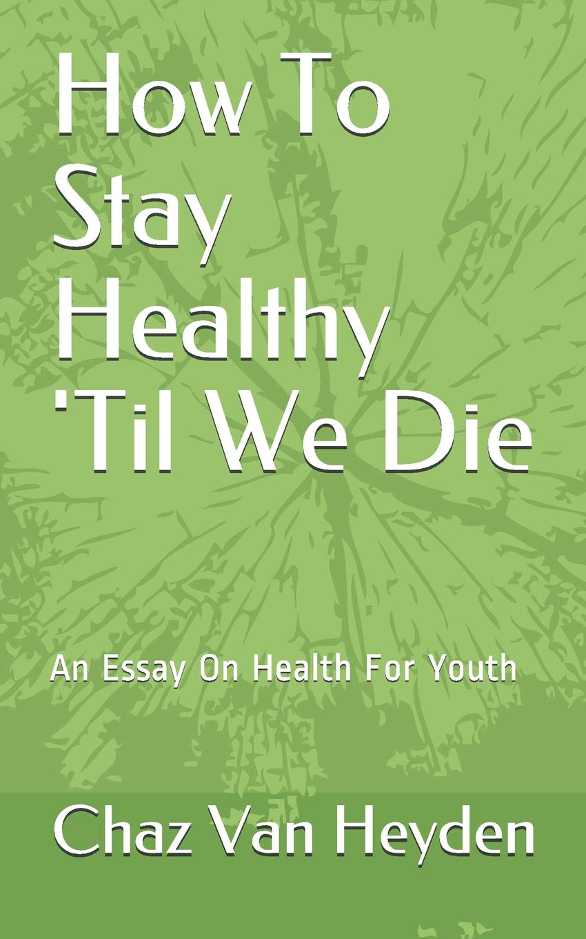 amazoncom how to stay healthy til we die an essay on health for  amazoncom how to stay healthy til we die an essay on health for youth   mr chaz van heyden books