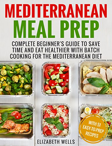 Mediterranean Meal Prep: Complete Beginner's Guide to Save Time and Eat Healthier with Batch Cooking for The Mediterranean Diet by Elizabeth Wells