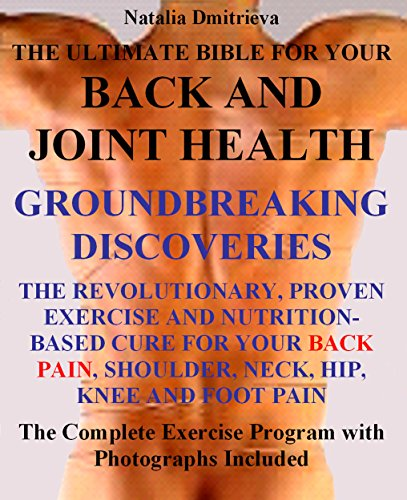 THE ULTIMATE BIBLE FOR YOUR BACK AND JOINT HEALTH. GROUNDBREAKING DISCOVERIES. The Revolutionary, Proven Exercise and Nutrition-Based Cure For Your Back Pain, Shoulder, Neck, Hip, Knee and Foot Pain. (Neck Exercises For Neck Pain Pinched Nerve)
