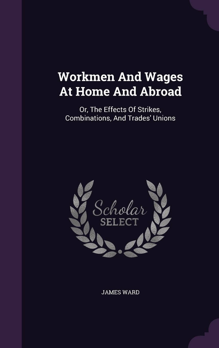 Read Online Workmen and Wages at Home and Abroad: Or, the Effects of Strikes, Combinations, and Trades' Unions pdf epub