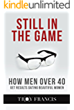 Still In The Game : How Men Over 40 Get Results Dating Beautiful Women
