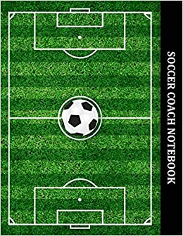 Soccer Coach Notebook Soccer Field Playbook For Soccer Coaches To Use To Plan Games Space To List Players Soccer Field Diagram And Blank Lined For Gifts For Soccer Coach