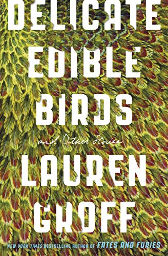Delicate Edible Birds: And Other Stories by [Groff, Lauren]