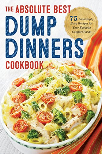 Dump Dinners: The Absolute Best Dump Dinners Cookbook with 75 Amazingly Easy Recipes