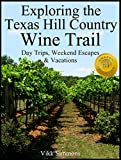 Exploring the Texas Hill Country Wine Trail: Day Trips, Weekend Escapes & Vacations (Exploring Texas Trails Book 1)