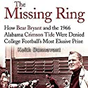 The Missing Ring: How Bear Bryant and the 1966 Alabama Crimson Tide Were Denied College Football's Most Elusive Prize Audiobook by Keith Dunnavant Narrated by Jay Snyder