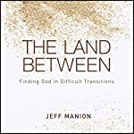 The Land Between: Finding God in Difficult Transitions | Jeff Manion
