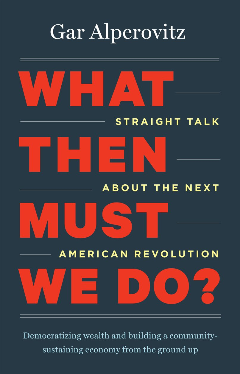What Then Must We Do?: Straight Talk about the Next American Revolution:  Gar Alperovitz: 9781603585040: Amazon.com: Books