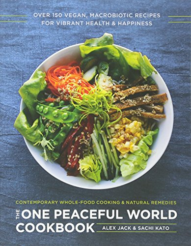 The One Peaceful World Cookbook: Over 150 Vegan, Macrobiotic Recipes for Vibrant Health and Happiness by Alex Jack, Sachi Kato