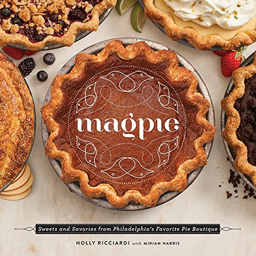 Magpie: Sweets and Savories from Philadelphia's Favorite Pie Boutique by Holly Ricciardi