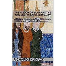 The Wisdom of Islam and the Foolishness of Christianity: A Christian Response to Nine Objections to Christianity by Muslim Philosophers