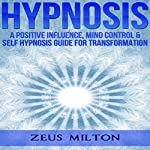 Hypnosis: A Positive Influence: Mind Control & Self-Hypnosis Guide for Transformation | Ash Publishing,Zeus Milton