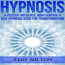 Hypnosis: A Positive Influence: Mind Control & Self-Hypnosis Guide for Transformation Audiobook by Zeus Milton, Ash Publishing Narrated by Kevin Theis