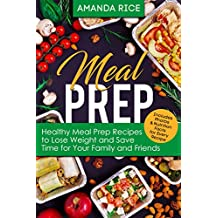 Meal Prep: Healthy Meal Prep Recipes to Lose Weight and Save Time for Your Family and Friends