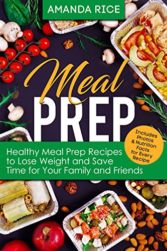 Meal Prep: Healthy Meal Prep Recipes to Lose Weight and Save Time for Your Family and Friends by Amanda Rice