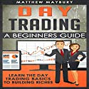 Day Trading: A Beginner's Guide to Day Trading: Learn the Day Trading Basics to Building Riches Audiobook by Matthew Maybury Narrated by Mark Shumka