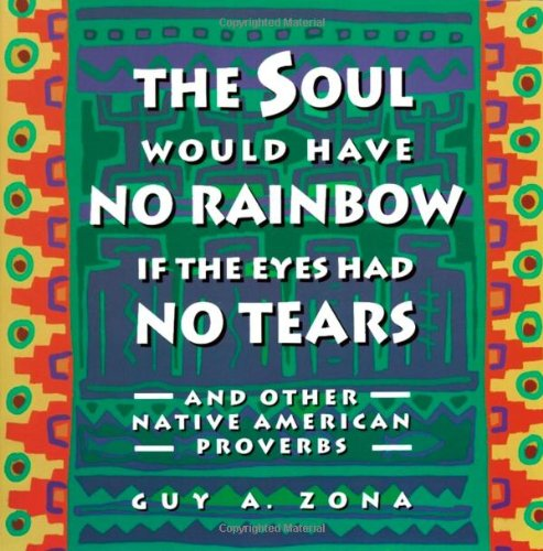 Soul Would Have No Rainbow if the Eyes Had No Tears and Other Native American Proverbs