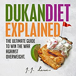 Dukan Diet Explained: The Ultimate Guide to Win the War Against Overweight