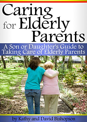 Caring for Elderly Parents: A Son or Daughter's Guide to Taking Care of Elderly Parents by [Bishopson, Kathy]