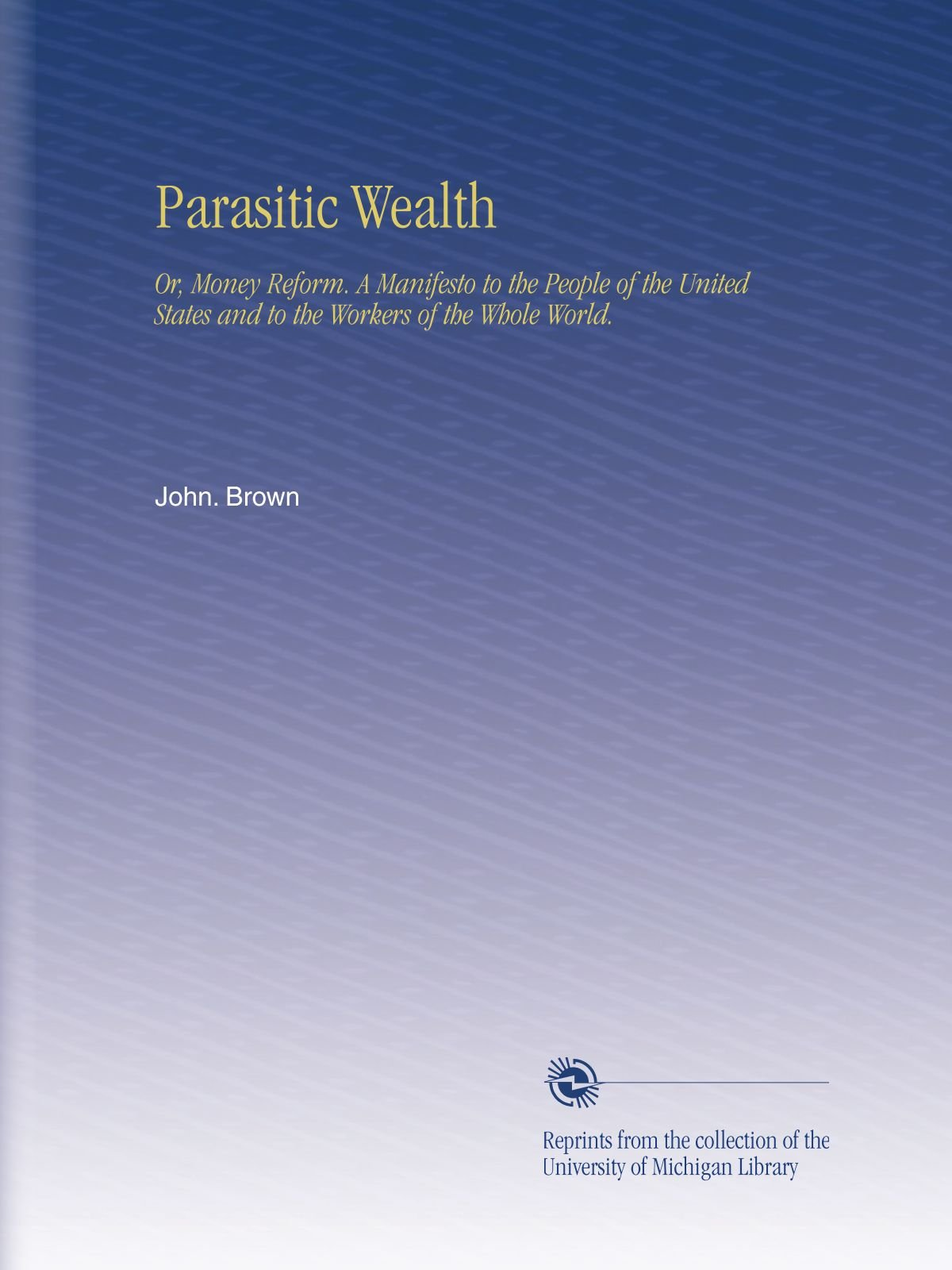 Read Online Parasitic Wealth: Or, Money Reform. A Manifesto to the People of the United States and to the Workers of the Whole World. PDF