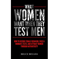 What Women Want When They Test Men: How To Decode Female Behavior, Pass A Woman's Tests, And Attract Women Through…