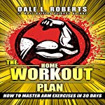 The Home Workout Plan: How to Master Arm Exercises in 30 Days | Dale L. Roberts