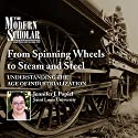 The Modern Scholar: From Spinning Wheels to Steam and Steel: Understanding the Age of Industrialization Lecture by Jennifer J. Popiel Narrated by Jennifer J. Popiel