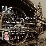 The Modern Scholar: From Spinning Wheels to Steam and Steel: Understanding the Age of Industrialization | Jennifer J. Popiel