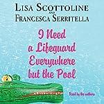 I Need a Lifeguard Everywhere but the Pool | Francesca Serritella,Lisa Scottoline