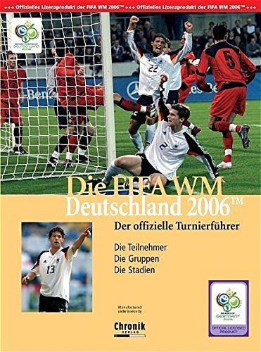 Die FIFA WM Deutschland 2006. Der offizielle Turnierführer: Die Teilnehmer. Die Gruppen. Die Stadien