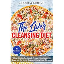 The Liver Cleansing Diet: Clean Eating Recipes & Proven Strategies to Reverse, Cure and Prevent Fatty Liver Forever (Liver Cleansing, Liver Cleansing Diet, Fatty Liver, Fatty Liver Cure, Liver Detox)