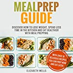 Meal Prep Guide: Discover How to Lose Weight, Spend Less Time in the Kitchen and Eat Healthier with Meal Prepping | Elizabeth Wells