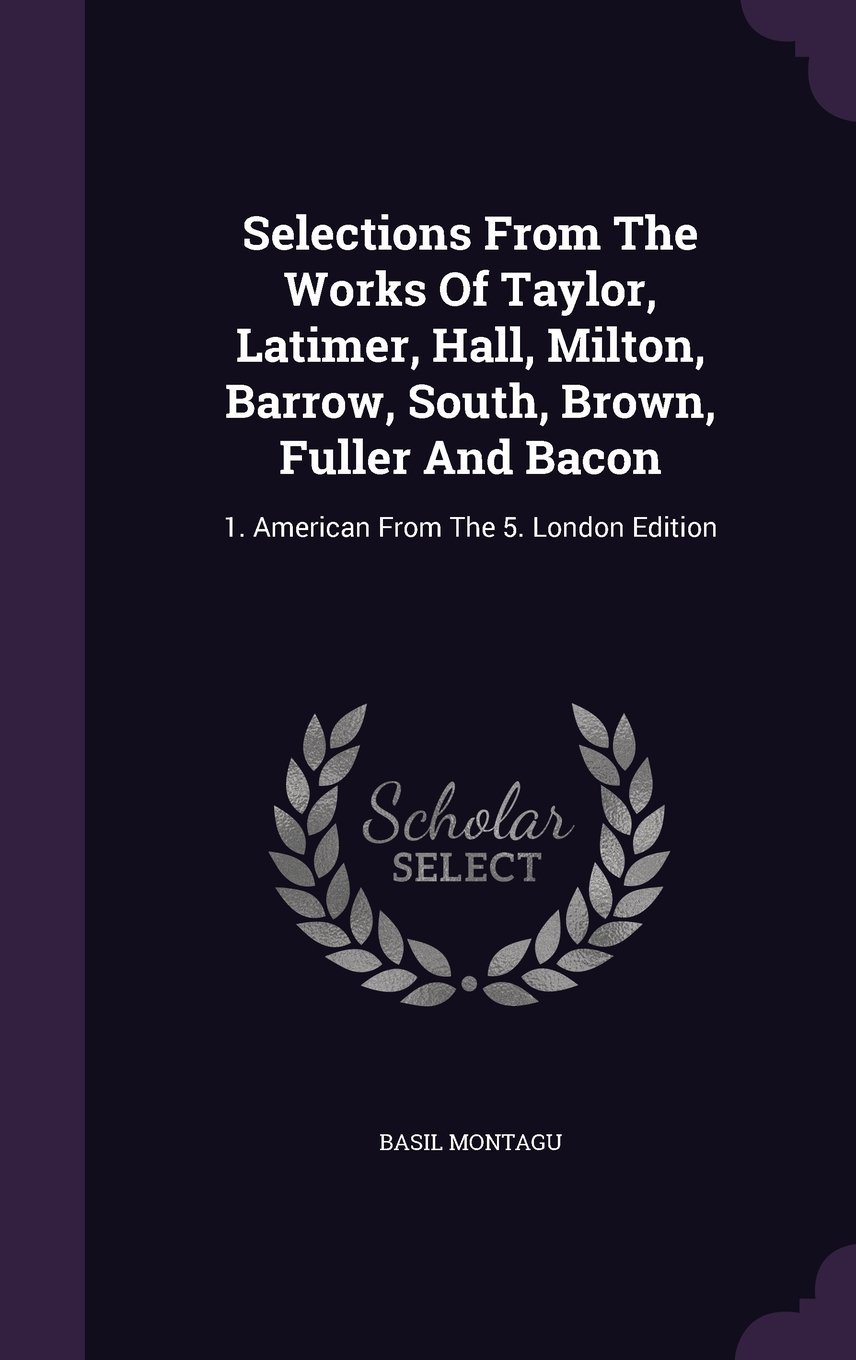 Selections from the Works of Taylor, Latimer, Hall, Milton, Barrow, South, Brown, Fuller and Bacon: 1. American from the 5. London Edition pdf