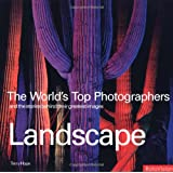 Landscape: The World's Top Photographers, And The Stories Behind Their Greatest Images