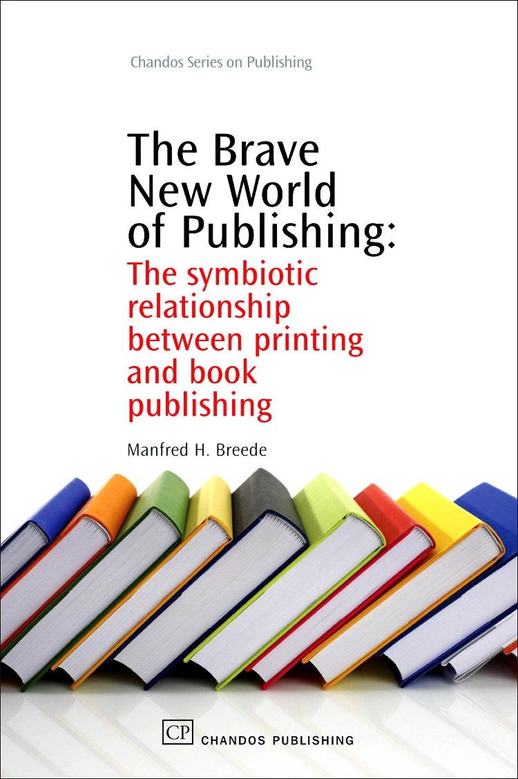 The Brave New World of Publishing: The Symbiotic Relationship Between Printing and Book Publishing (Chandos Series on Publishing) by Chandos Publishing