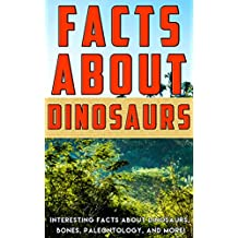 Facts about Dinosaurs: Interesting Facts about Dinosaurs, Bones, Paleontology, and More! (Facts about Stuff Book 8)