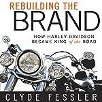 Rebuilding the Brand: How Harley-Davidson Became King of the Road   Clyde Fessler