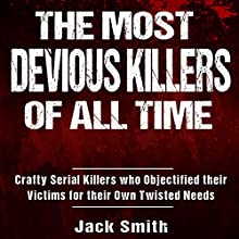The Most Devious Killers of All Time: Crafty Serial Killers Who Objectified Their Victims for Their Own Twisted Needs Audiobook by Jack Smith Narrated by Charles D. Baker