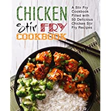 Chicken Stir Fry Cookbook: A Stir Fry Cookbook Filled with 50 Delicious Chicken Stir Fry Recipes