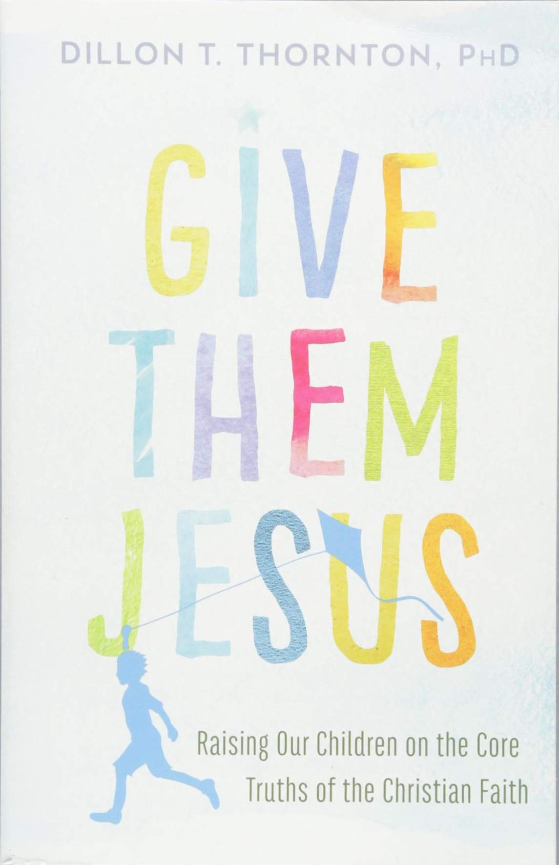 Give Them Jesus: Raising Our Children on the Core Truths of the Christian  Faith: Dillon T. Thornton: 9781478920717: Amazon.com: Books
