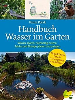 Handbuch Wasser im Garten: Wasser sparen, nachhaltig nutzen, Teiche und Biotope planen und anlegen (German Edition)