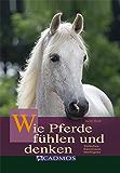 Wie Pferde fühlen und denken: Verhalten, Emotionen, Intelligenz (Mit Pferden kommunizieren)