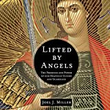 Lifted by Angels: The Presence and Power of Our Heavenly Guides and Guardians