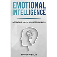 Emotional Intelligence: Improve and Gain EQ Skills for Beginners (Self Confidence, Self Improvement, Self Esteem, Self Motivation, Communication Skills, People Skills, People Person)