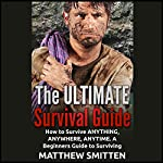 The Ultimate Survival Guide: How to Survive Anything, Anywhere, Anytime - a Beginners Guide | Matthew Smitten