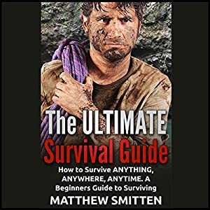 The Ultimate Survival Guide: How to Survive Anything, Anywhere, Anytime - a Beginners Guide Audiobook