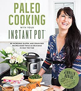 Paleo Cooking With Your Instant Pot: 80 Incredible Gluten- and Grain-Free Recipes Made Twice as Delicious in Half the Time by [Robins, Jennifer]